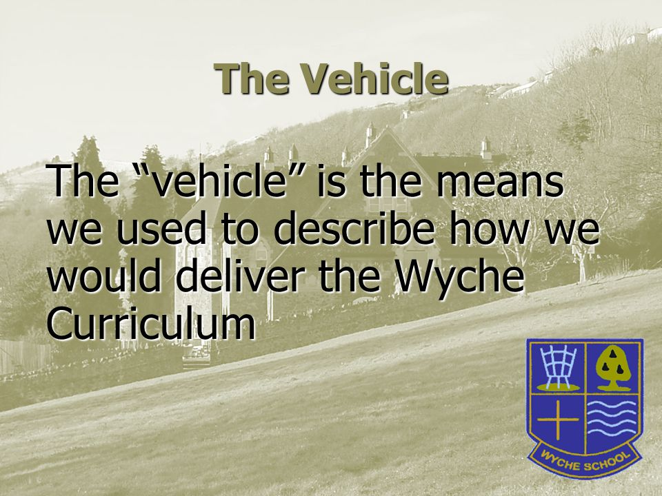 The Vehicle The vehicle is the means we used to describe how we would deliver the Wyche Curriculum
