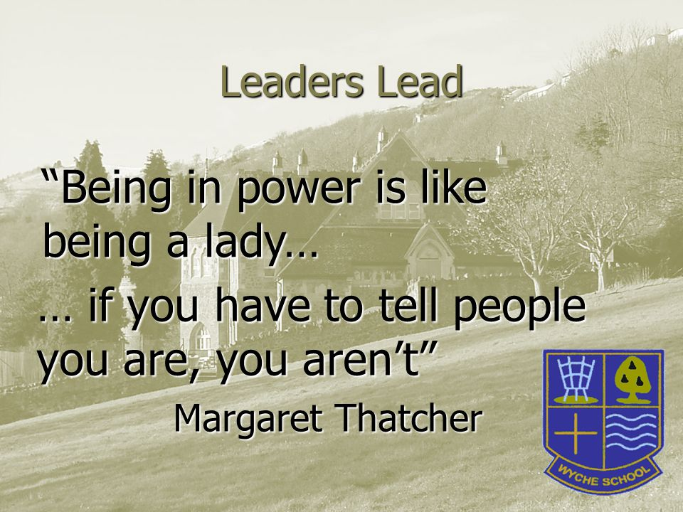 Leaders Lead … if you have to tell people you are, you aren't Margaret Thatcher Being in power is like being a lady…