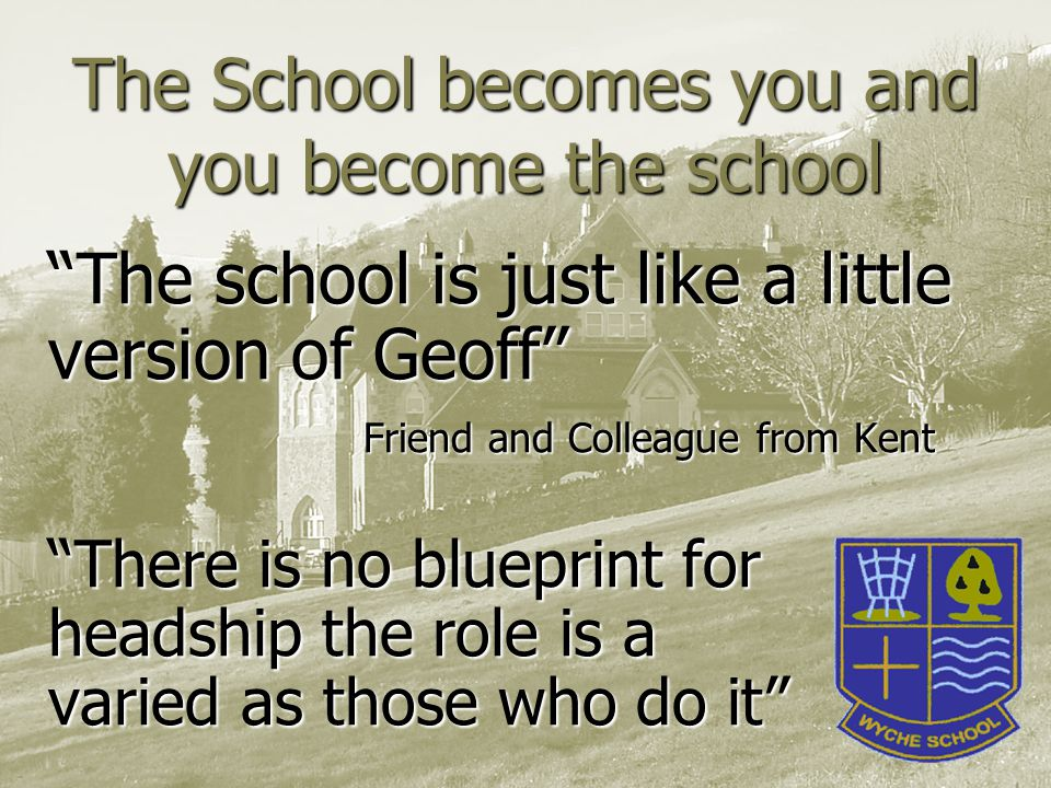 The School becomes you and you become the school The school is just like a little version of Geoff Friend and Colleague from Kent There is no blueprint for headship the role is a varied as those who do it