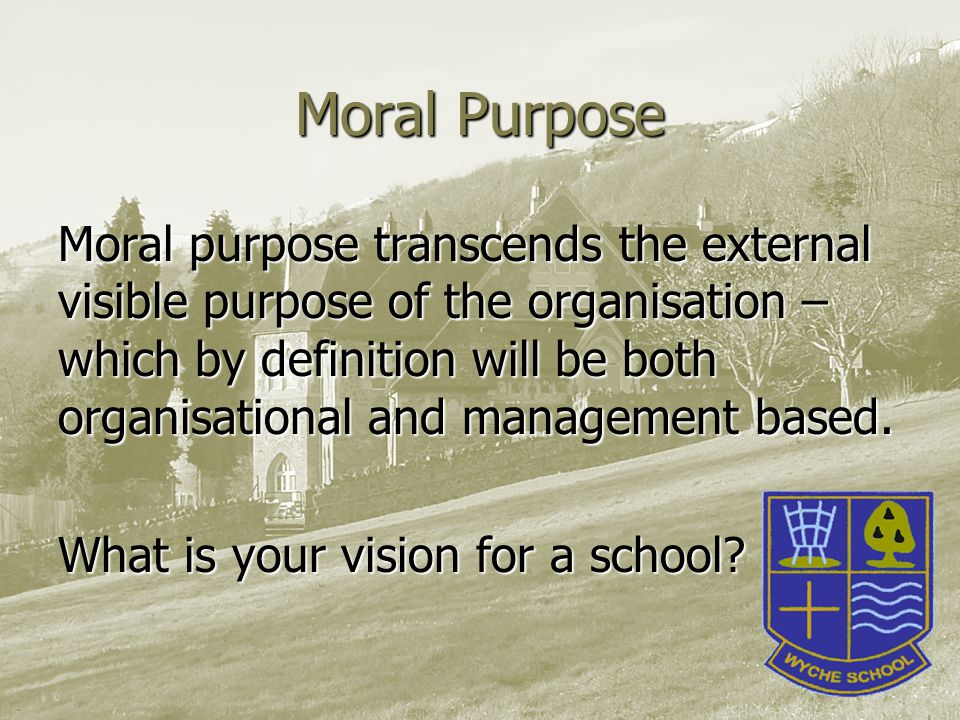 Moral Purpose Moral purpose transcends the external visible purpose of the organisation – which by definition will be both organisational and management based.