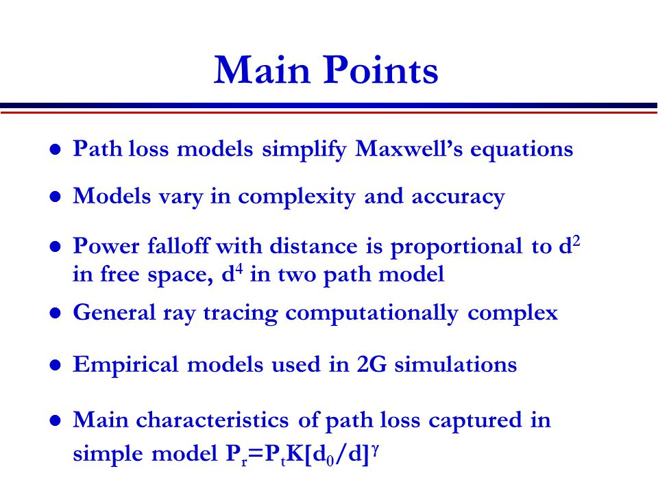 Main Points Path loss models simplify Maxwell's equations Models vary in complexity and accuracy Power falloff with distance is proportional to d 2 in free space, d 4 in two path model General ray tracing computationally complex Empirical models used in 2G simulations Main characteristics of path loss captured in simple model P r =P t K[d 0 /d] 