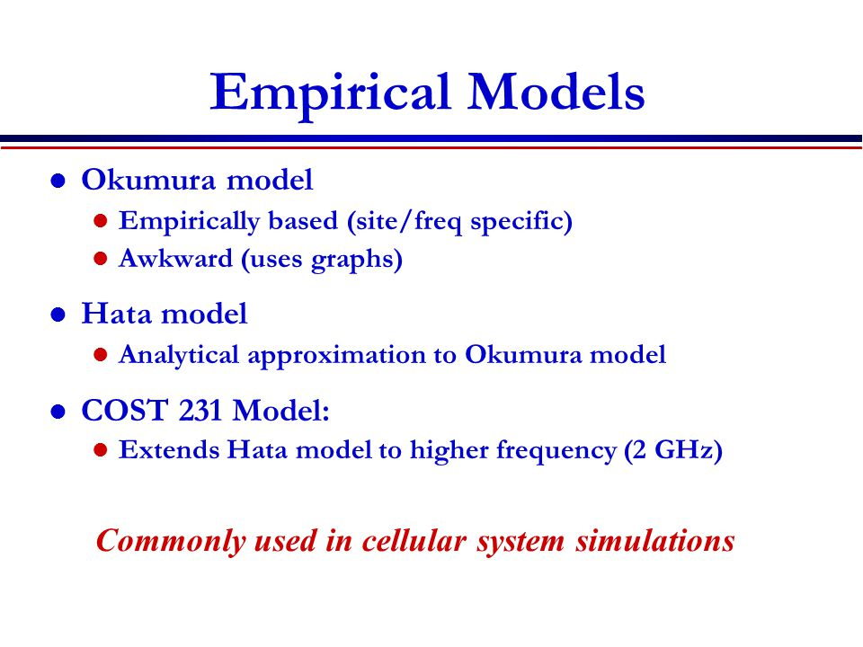 Empirical Models Okumura model Empirically based (site/freq specific) Awkward (uses graphs) Hata model Analytical approximation to Okumura model COST 231 Model: Extends Hata model to higher frequency (2 GHz) Commonly used in cellular system simulations
