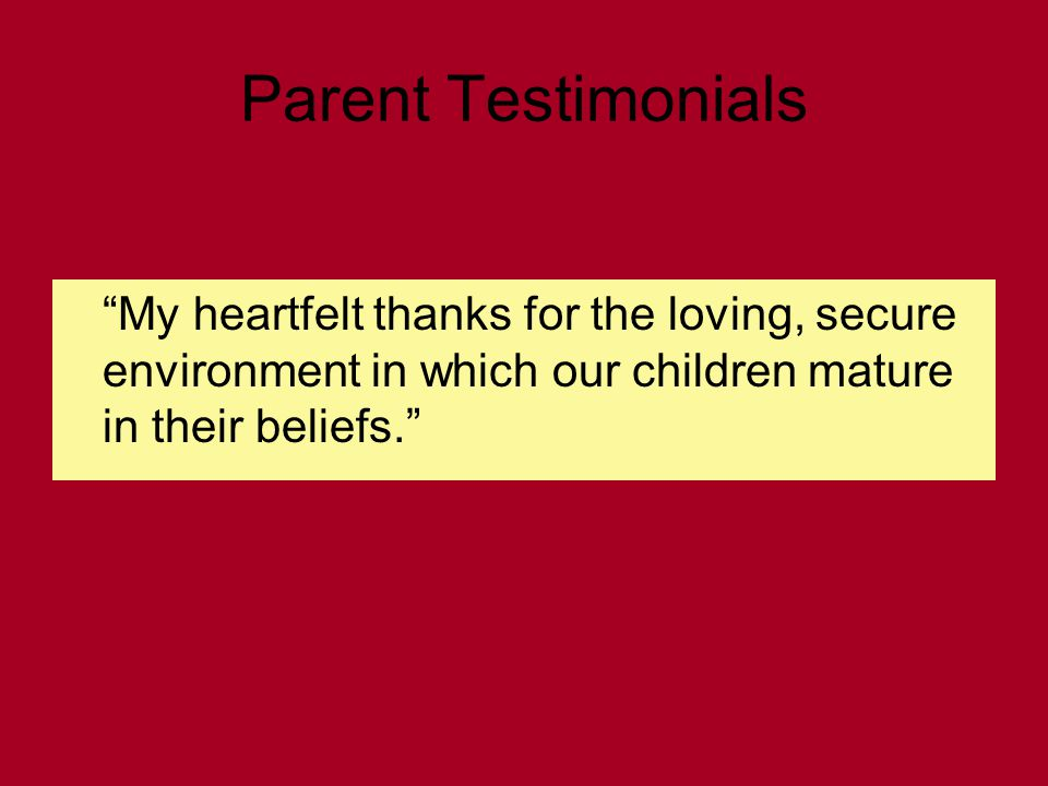 Parent Testimonials My heartfelt thanks for the loving, secure environment in which our children mature in their beliefs.