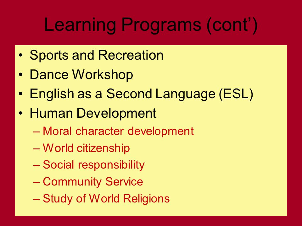 Learning Programs (cont') Sports and Recreation Dance Workshop English as a Second Language (ESL) Human Development –Moral character development –World citizenship –Social responsibility –Community Service –Study of World Religions