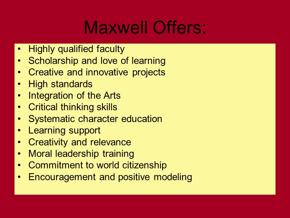 Maxwell Offers: Highly qualified faculty Scholarship and love of learning Creative and innovative projects High standards Integration of the Arts Critical thinking skills Systematic character education Learning support Creativity and relevance Moral leadership training Commitment to world citizenship Encouragement and positive modeling