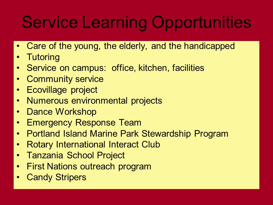 Service Learning Opportunities Care of the young, the elderly, and the handicapped Tutoring Service on campus: office, kitchen, facilities Community service Ecovillage project Numerous environmental projects Dance Workshop Emergency Response Team Portland Island Marine Park Stewardship Program Rotary International Interact Club Tanzania School Project First Nations outreach program Candy Stripers