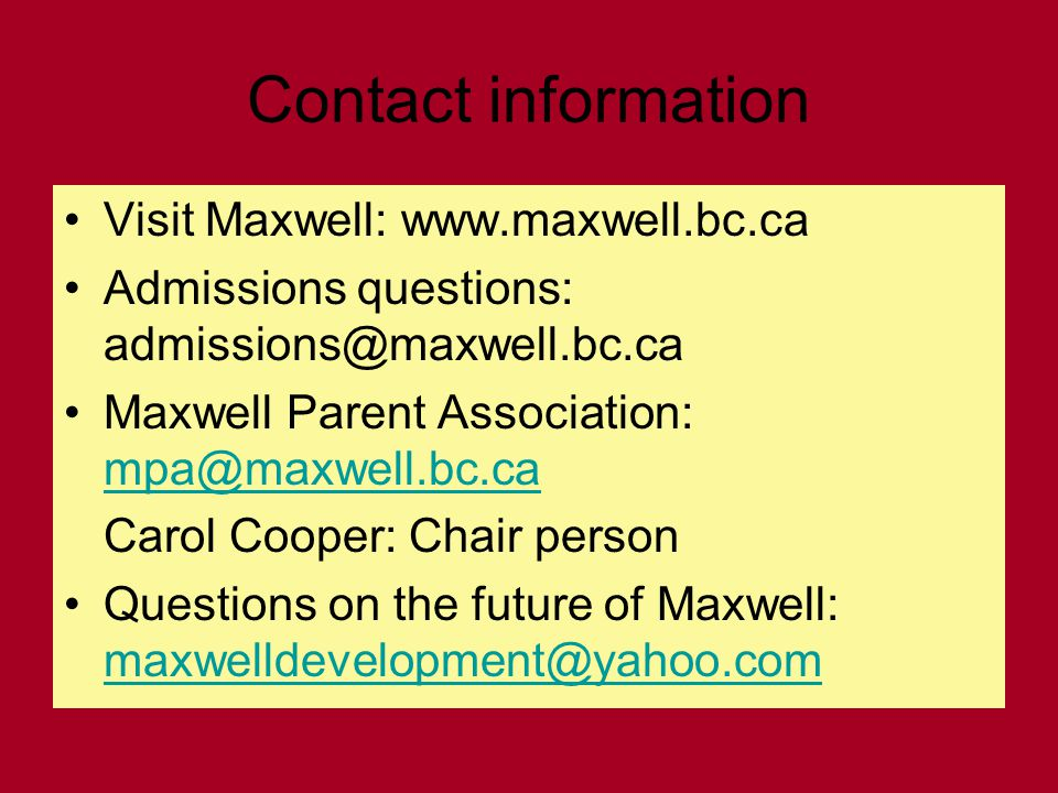Contact information Visit Maxwell: www.maxwell.bc.ca Admissions questions: admissions@maxwell.bc.ca Maxwell Parent Association: mpa@maxwell.bc.ca mpa@maxwell.bc.ca Carol Cooper: Chair person Questions on the future of Maxwell: maxwelldevelopment@yahoo.com maxwelldevelopment@yahoo.com