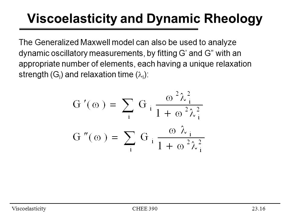 ViscoelasticityCHEE 39023.16 Viscoelasticity and Dynamic Rheology The Generalized Maxwell model can also be used to analyze dynamic oscillatory measurements, by fitting G' and G with an appropriate number of elements, each having a unique relaxation strength (G i ) and relaxation time ( i ):