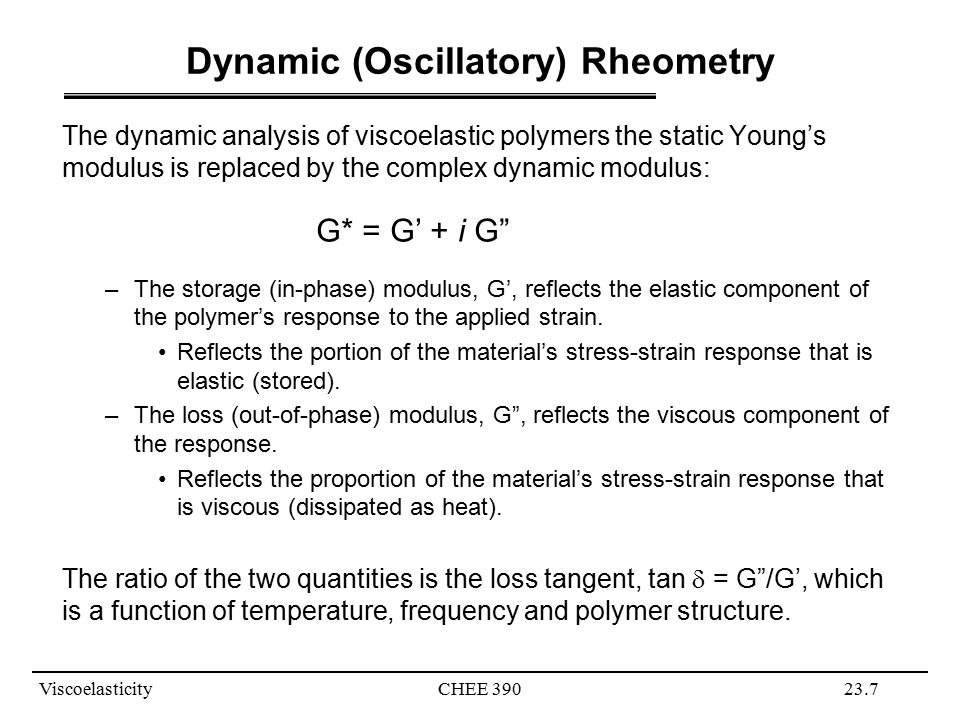ViscoelasticityCHEE 39023.7 Dynamic (Oscillatory) Rheometry The dynamic analysis of viscoelastic polymers the static Young's modulus is replaced by the complex dynamic modulus: G* = G' + i G –The storage (in-phase) modulus, G', reflects the elastic component of the polymer's response to the applied strain.