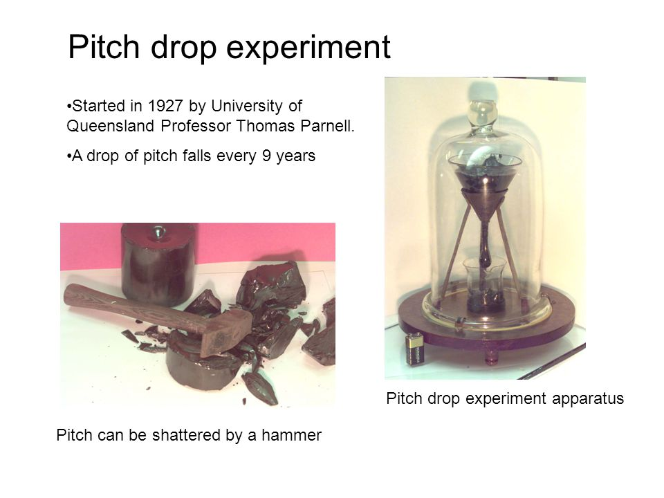 Pitch drop experiment Started in 1927 by University of Queensland Professor Thomas Parnell. A drop of pitch falls every 9 years Pitch can be shattered