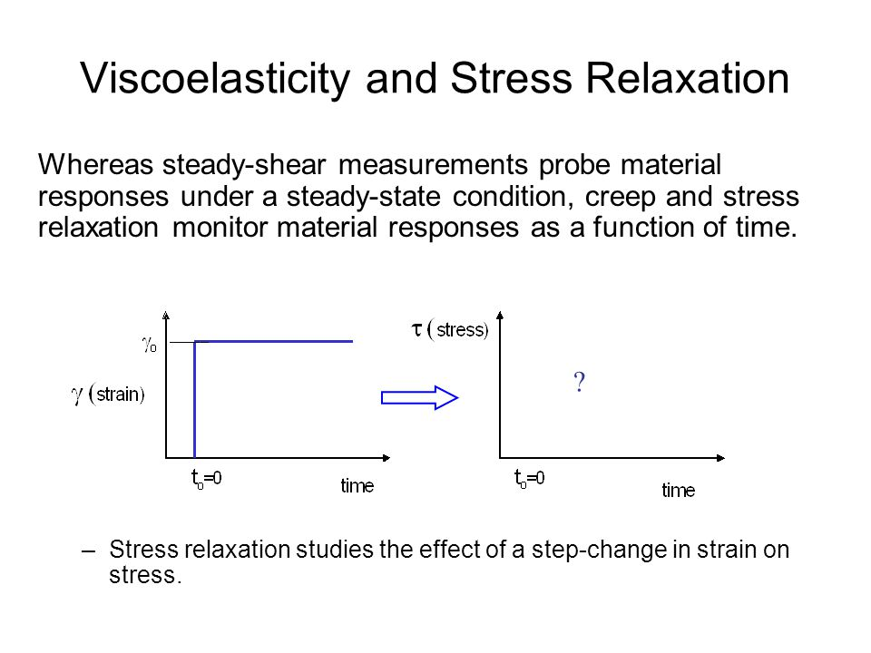 Viscoelasticity and Stress Relaxation Whereas steady-shear measurements probe material responses under a steady-state condition, creep and stress rela