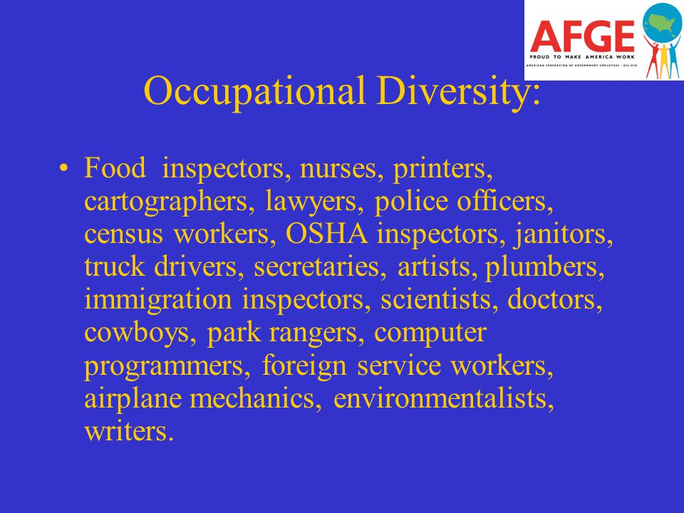 Occupational Diversity: Food inspectors, nurses, printers, cartographers, lawyers, police officers, census workers, OSHA inspectors, janitors, truck drivers, secretaries, artists, plumbers, immigration inspectors, scientists, doctors, cowboys, park rangers, computer programmers, foreign service workers, airplane mechanics, environmentalists, writers.