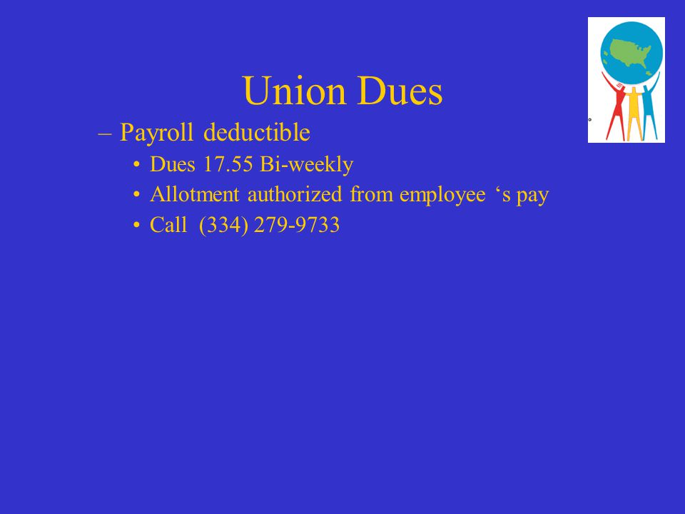Union Dues –Payroll deductible Dues 17.55 Bi-weekly Allotment authorized from employee 's pay Call (334) 279-9733