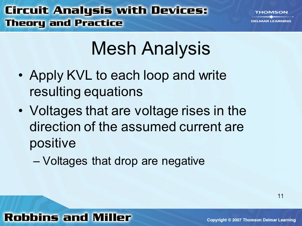 11 Mesh Analysis Apply KVL to each loop and write resulting equations Voltages that are voltage rises in the direction of the assumed current are posi