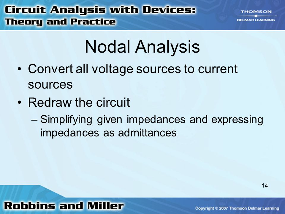 14 Nodal Analysis Convert all voltage sources to current sources Redraw the circuit –Simplifying given impedances and expressing impedances as admitta
