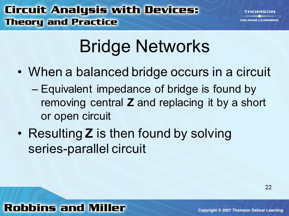 22 Bridge Networks When a balanced bridge occurs in a circuit –Equivalent impedance of bridge is found by removing central Z and replacing it by a short or open circuit Resulting Z is then found by solving series-parallel circuit
