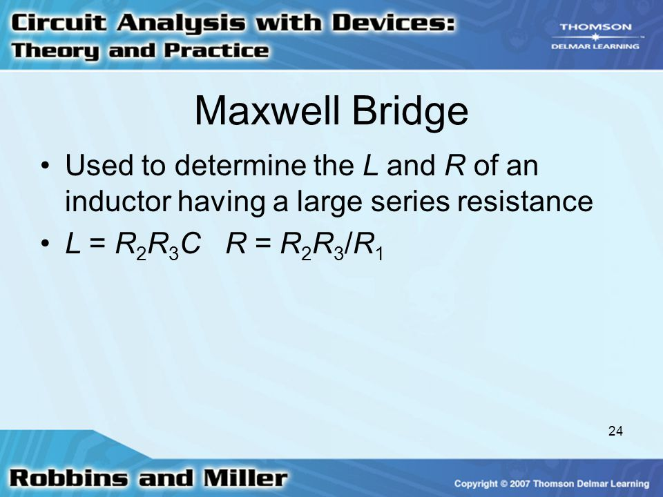 24 Maxwell Bridge Used to determine the L and R of an inductor having a large series resistance L = R 2 R 3 C R = R 2 R 3 /R 1