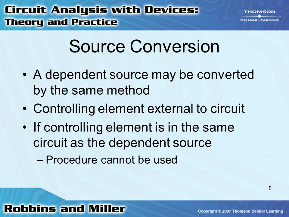 8 Source Conversion A dependent source may be converted by the same method Controlling element external to circuit If controlling element is in the same circuit as the dependent source –Procedure cannot be used