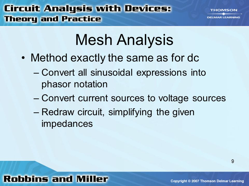 9 Mesh Analysis Method exactly the same as for dc –Convert all sinusoidal expressions into phasor notation –Convert current sources to voltage sources
