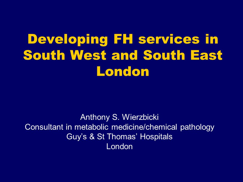 Developing FH services in South West and South East London Anthony S. Wierzbicki Consultant in metabolic medicine/chemical pathology Guy's & St Thomas