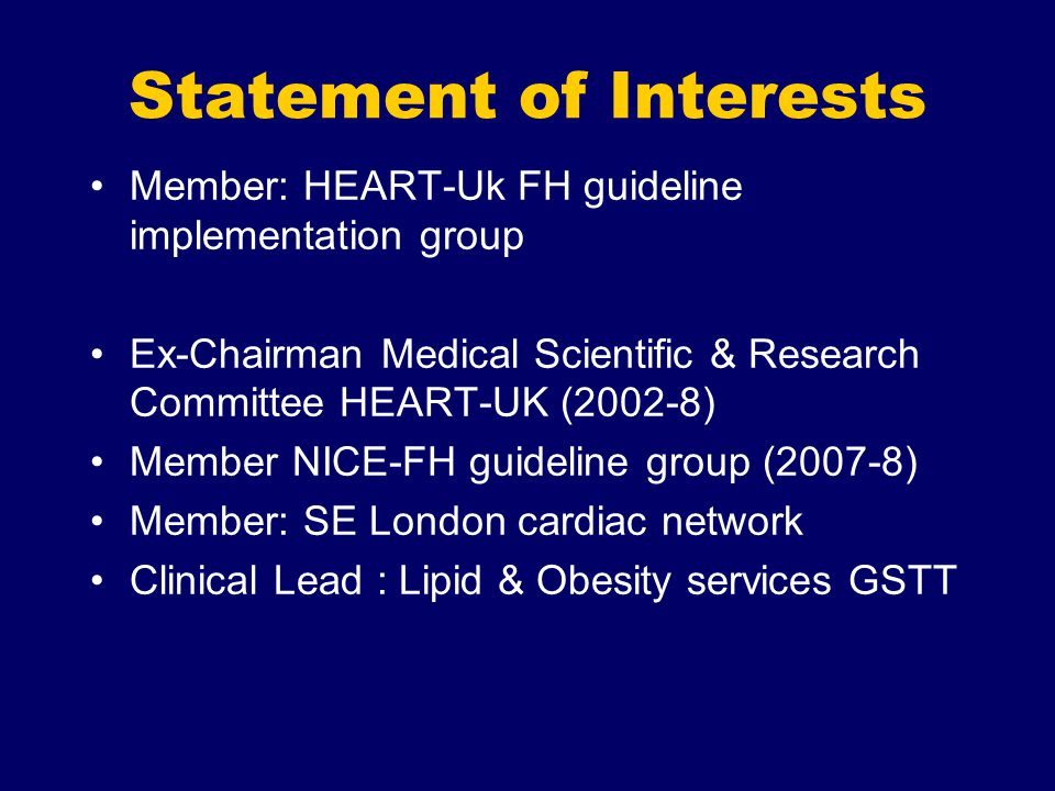 Statement of Interests Member: HEART-Uk FH guideline implementation group Ex-Chairman Medical Scientific & Research Committee HEART-UK (2002-8) Member NICE-FH guideline group (2007-8) Member: SE London cardiac network Clinical Lead : Lipid & Obesity services GSTT