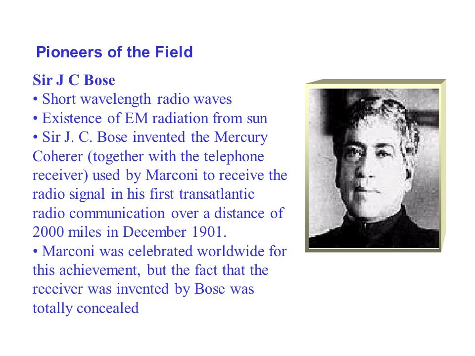 Pioneers of the Field Sir J C Bose Short wavelength radio waves Existence of EM radiation from sun Sir J. C. Bose invented the Mercury Coherer (togeth