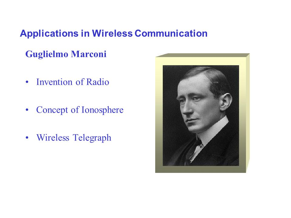 Applications in Wireless Communication Guglielmo Marconi Invention of Radio Concept of Ionosphere Wireless Telegraph