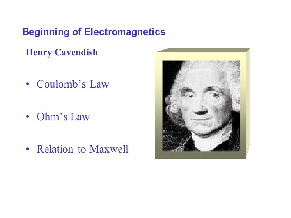 Beginning of Electromagnetics Henry Cavendish Coulomb's Law Ohm's Law Relation to Maxwell