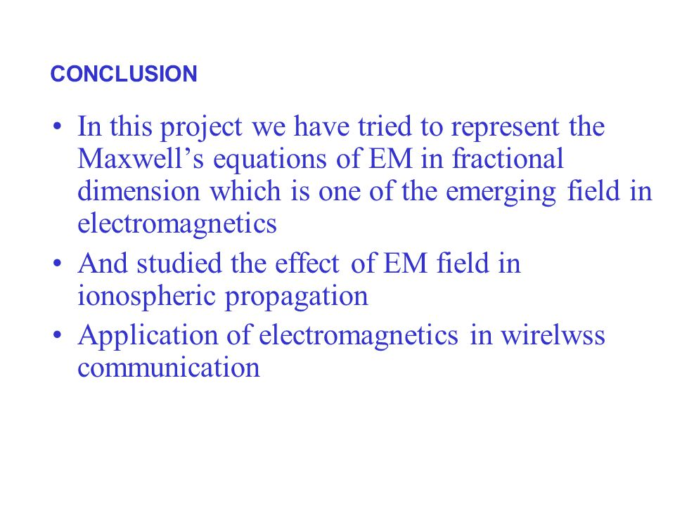 CONCLUSION In this project we have tried to represent the Maxwell's equations of EM in fractional dimension which is one of the emerging field in electromagnetics And studied the effect of EM field in ionospheric propagation Application of electromagnetics in wirelwss communication