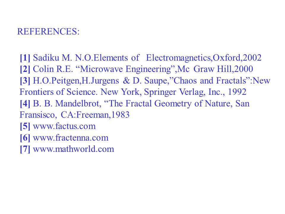 "REFERENCES: [1] Sadiku M. N.O.Elements of Electromagnetics,Oxford,2002 [2] Colin R.E. ""Microwave Engineering"",Mc Graw Hill,2000 [3] H.O.Peitgen,H.Jurg"
