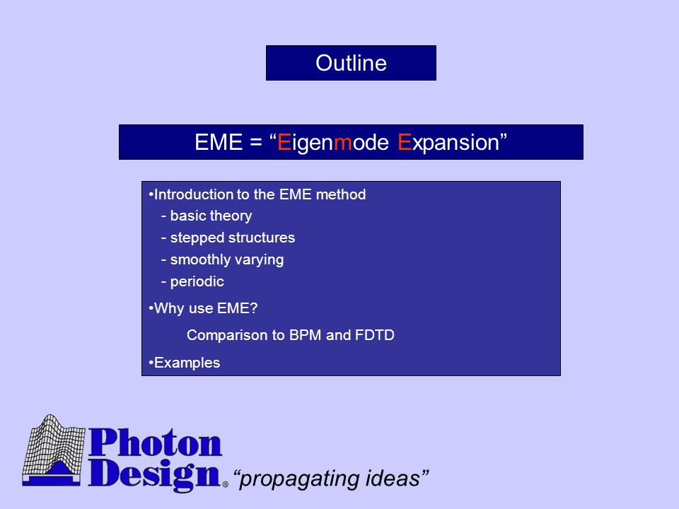 """propagating ideas"" Outline Introduction to the EME method - basic theory - stepped structures - smoothly varying - periodic Why use EME? Comparison t"