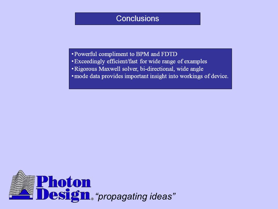 """propagating ideas"" Conclusions Powerful compliment to BPM and FDTD Exceedingly efficient/fast for wide range of examples Rigorous Maxwell solver, bi-"
