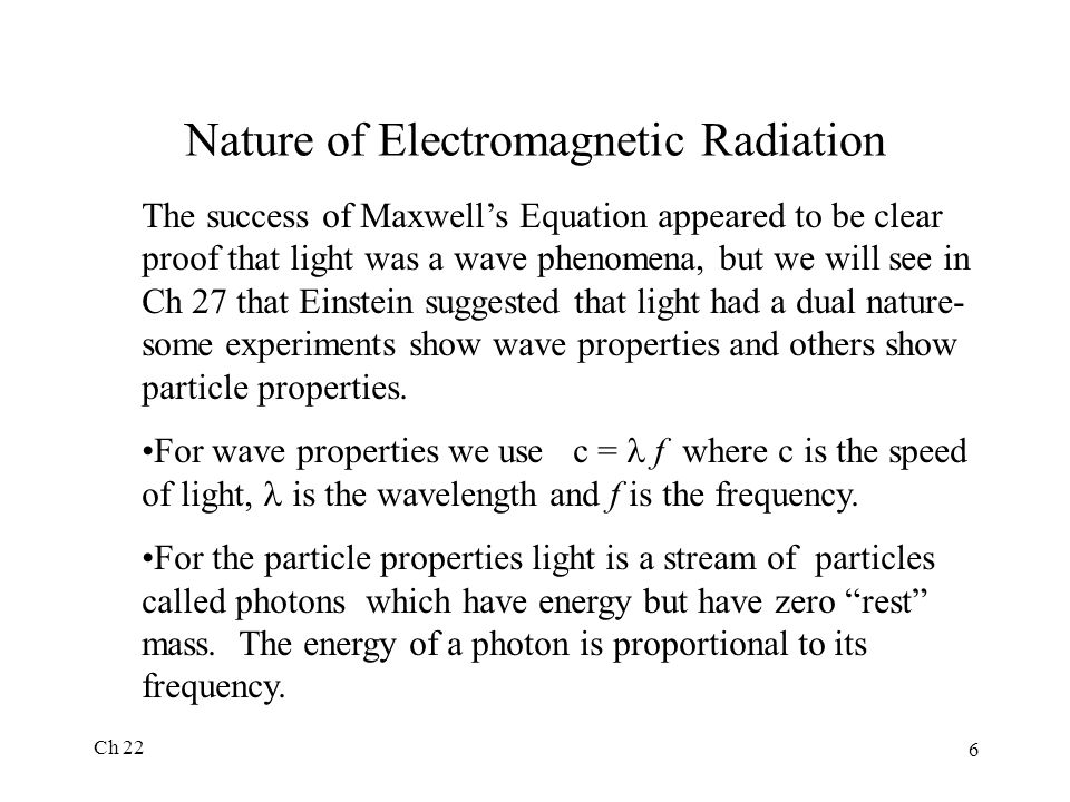 Ch 22 6 Nature of Electromagnetic Radiation The success of Maxwell's Equation appeared to be clear proof that light was a wave phenomena, but we will