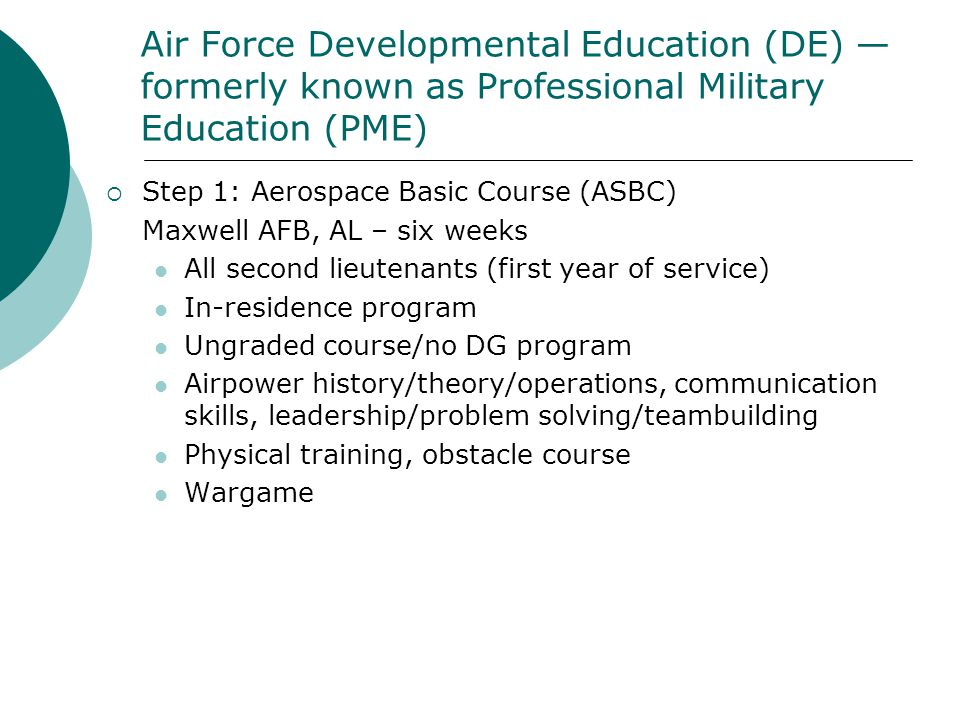 Air Force Developmental Education (DE) — formerly known as Professional Military Education (PME)  Step 1: Aerospace Basic Course (ASBC) Maxwell AFB,