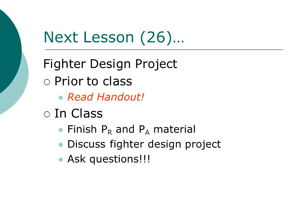 Next Lesson (26)… Fighter Design Project  Prior to class Read Handout!  In Class Finish P R and P A material Discuss fighter design project Ask ques