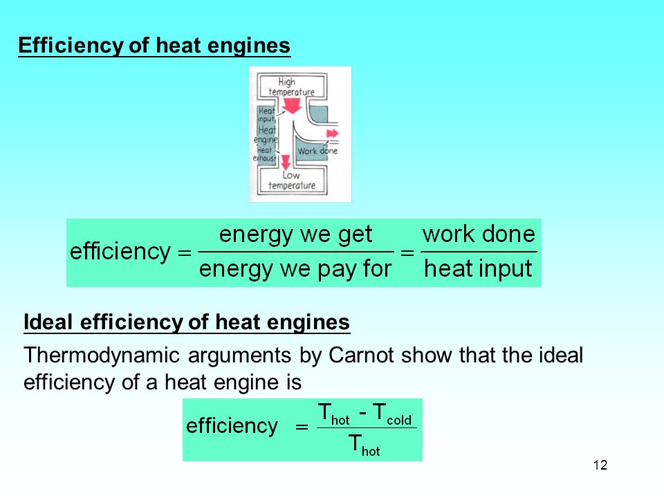 12 Efficiency of heat engines Thermodynamic arguments by Carnot show that the ideal efficiency of a heat engine is Ideal efficiency of heat engines