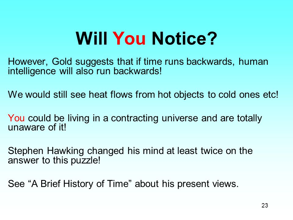 23 Will You Notice? However, Gold suggests that if time runs backwards, human intelligence will also run backwards! We would still see heat flows from