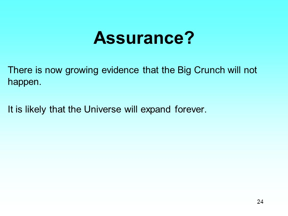 24 Assurance? There is now growing evidence that the Big Crunch will not happen. It is likely that the Universe will expand forever.