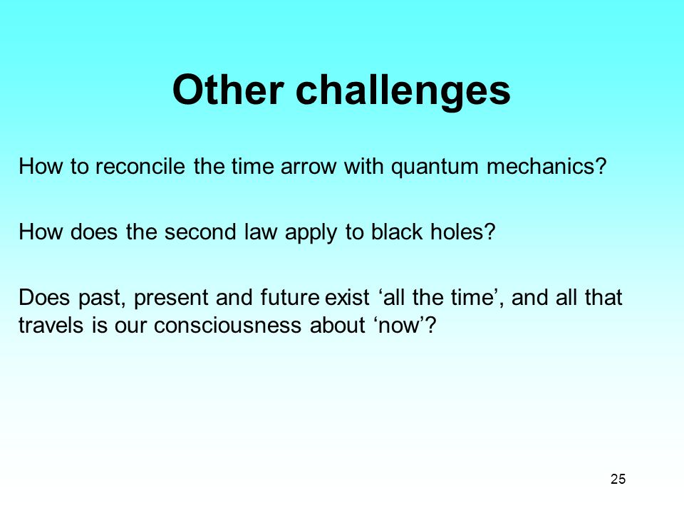 25 Other challenges How to reconcile the time arrow with quantum mechanics? How does the second law apply to black holes? Does past, present and futur