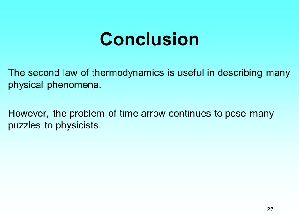 26 Conclusion The second law of thermodynamics is useful in describing many physical phenomena. However, the problem of time arrow continues to pose m
