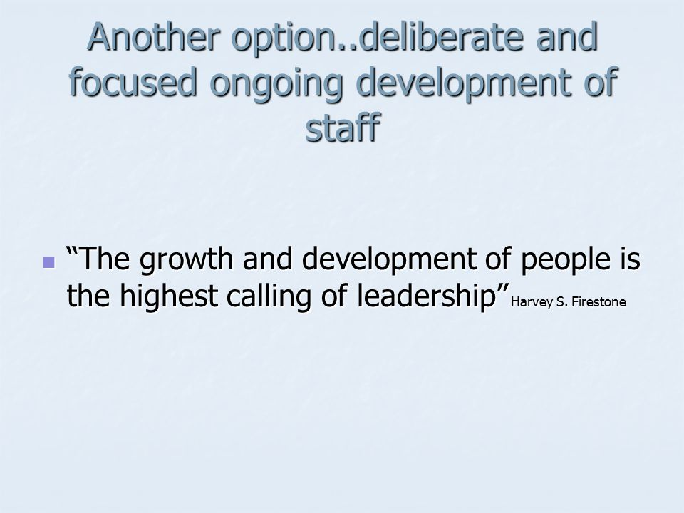 Another option..deliberate and focused ongoing development of staff The growth and development of people is the highest calling of leadership Harvey S.