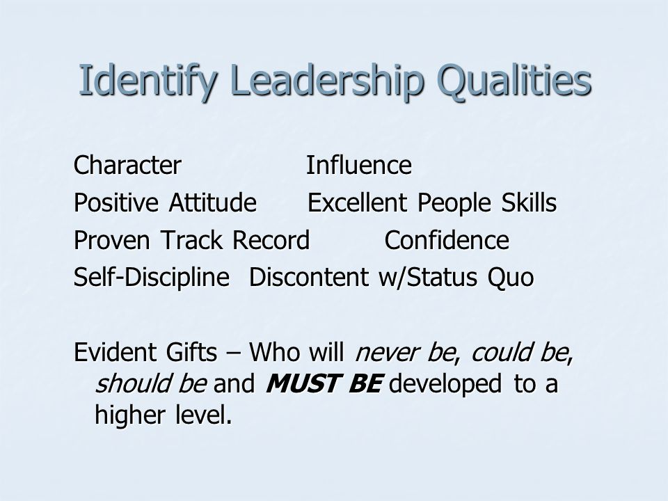 Identify Leadership Qualities Character Influence Positive Attitude Excellent People Skills Proven Track Record Confidence Self-Discipline Discontent w/Status Quo Evident Gifts – Who will never be, could be, should be and MUST BE developed to a higher level.