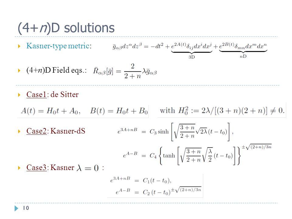 10 (4+n)D solutions  Kasner-type metric:  (4+n)D Field eqs.:  Case1: de Sitter  Case2: Kasner-dS  Case3: Kasner :