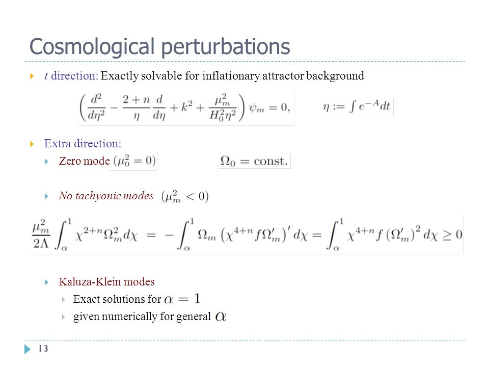 13 Cosmological perturbations  t direction: Exactly solvable for inflationary attractor background  Extra direction:  Zero mode  No tachyonic modes  Kaluza-Klein modes  Exact solutions for  given numerically for general