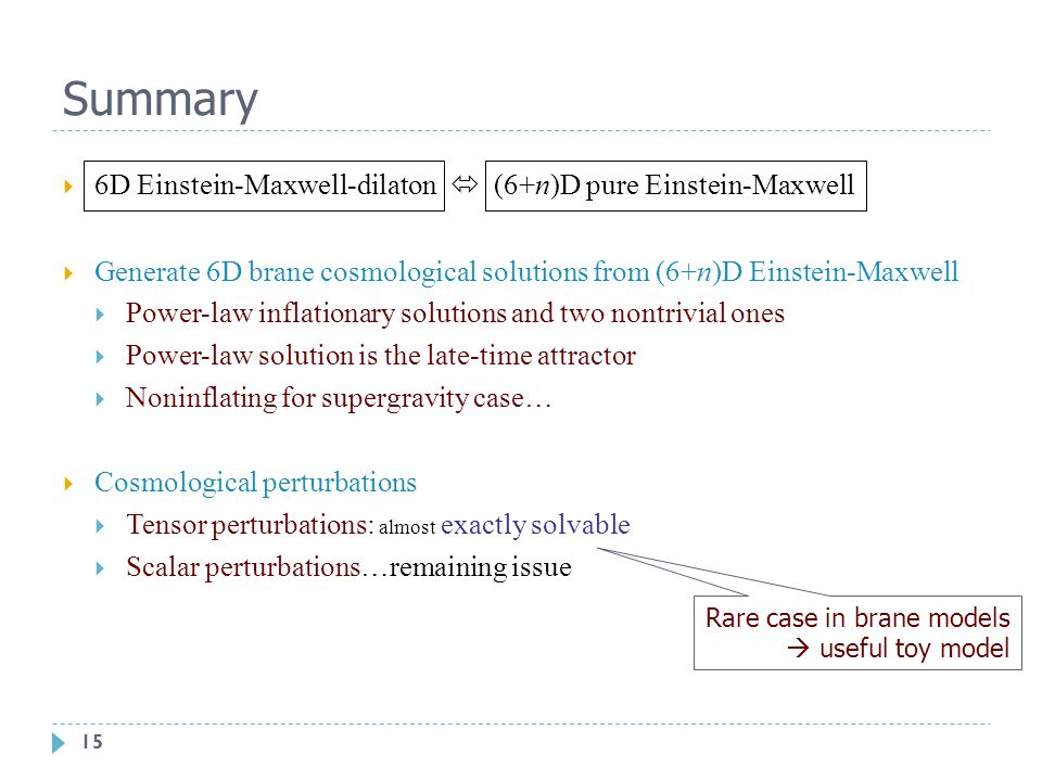 15 Summary  6D Einstein-Maxwell-dilaton  (6+n)D pure Einstein-Maxwell  Generate 6D brane cosmological solutions from (6+n)D Einstein-Maxwell  Power-law inflationary solutions and two nontrivial ones  Power-law solution is the late-time attractor  Noninflating for supergravity case…  Cosmological perturbations  Tensor perturbations: almost exactly solvable  Scalar perturbations…remaining issue Rare case in brane models  useful toy model