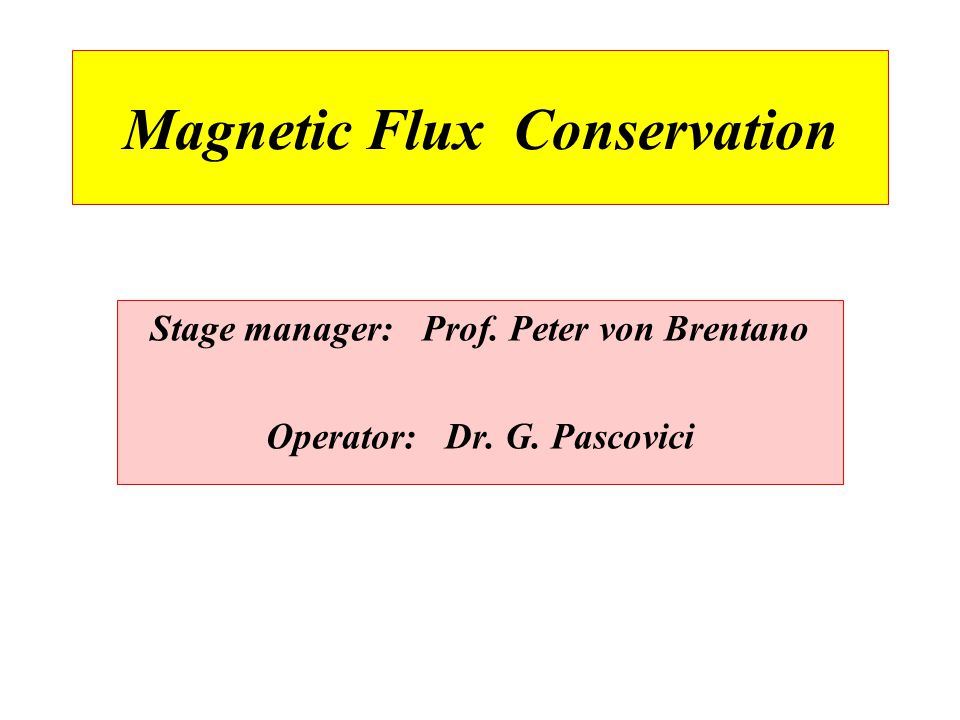 Magnetic Flux Conservation Stage manager: Prof. Peter von Brentano Operator: Dr. G. Pascovici