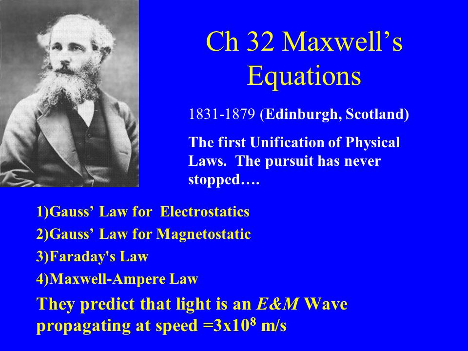 Ch 32 Maxwell's Equations 1)Gauss' Law for Electrostatics 2)Gauss' Law for Magnetostatic 3)Faraday s Law 4)Maxwell-Ampere Law They predict that light is an E&M Wave propagating at speed =3x10 8 m/s 1831-1879 (Edinburgh, Scotland) The first Unification of Physical Laws.