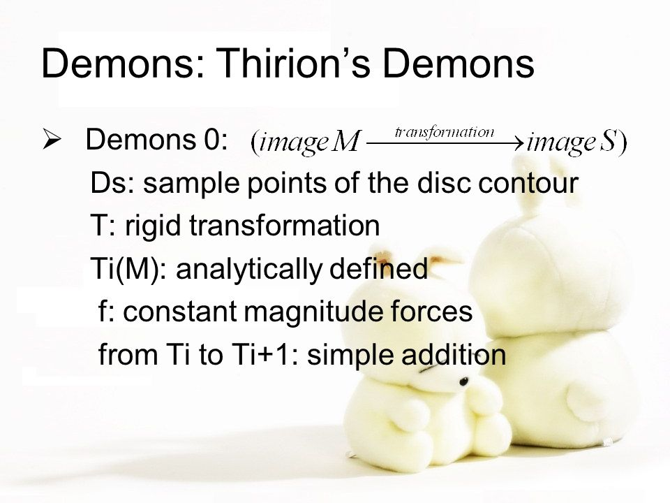 Demons: Thirion's Demons  Demons 0: Ds: sample points of the disc contour T: rigid transformation Ti(M): analytically defined f: constant magnitude forces from Ti to Ti+1: simple addition
