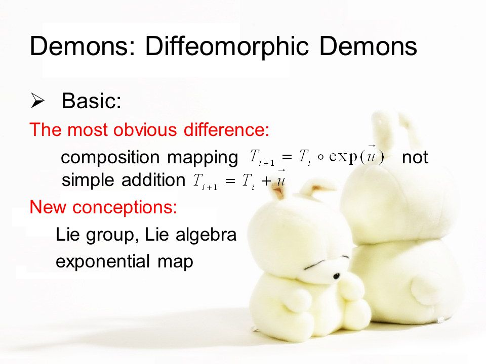 Demons: Diffeomorphic Demons  Basic: The most obvious difference: composition mapping not simple addition New conceptions: Lie group, Lie algebra exp