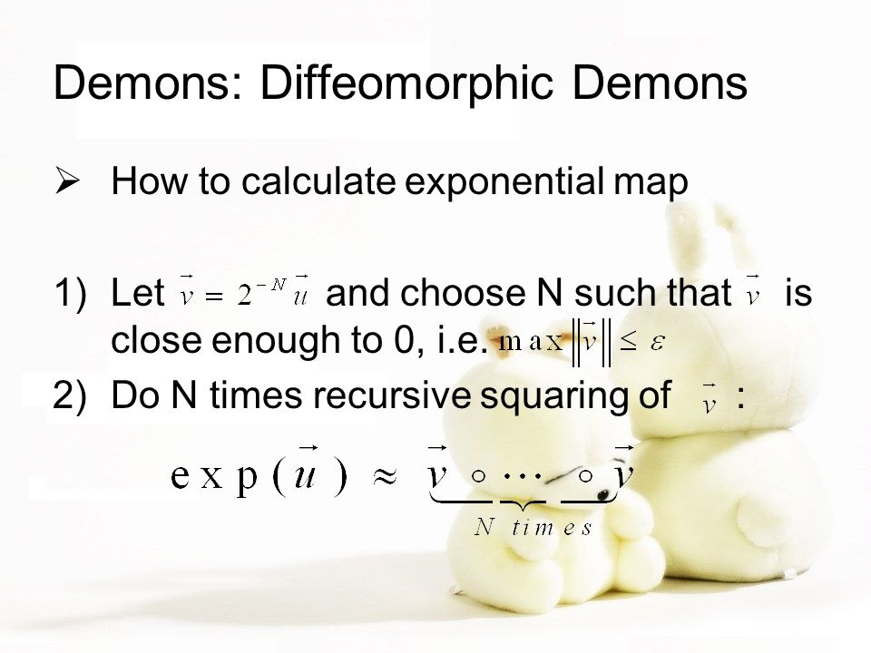 Demons: Diffeomorphic Demons  How to calculate exponential map 1)Let and choose N such that is close enough to 0, i.e.
